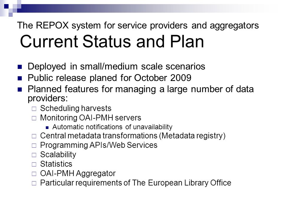The REPOX system for service providers and aggregators Current Status and Plan Deployed in small/medium scale scenarios Public release planed for Octo