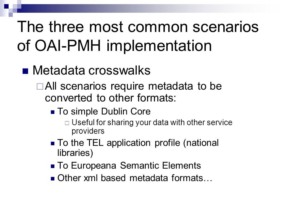 The three most common scenarios of OAI-PMH implementation Metadata crosswalks All scenarios require metadata to be converted to other formats: To simp