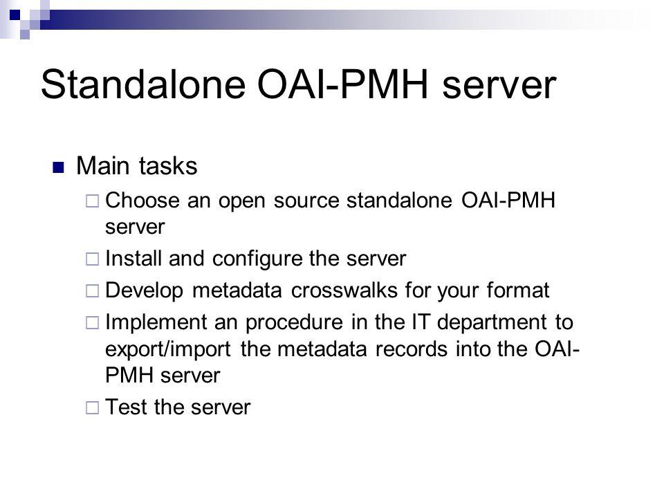 Standalone OAI-PMH server Main tasks Choose an open source standalone OAI-PMH server Install and configure the server Develop metadata crosswalks for