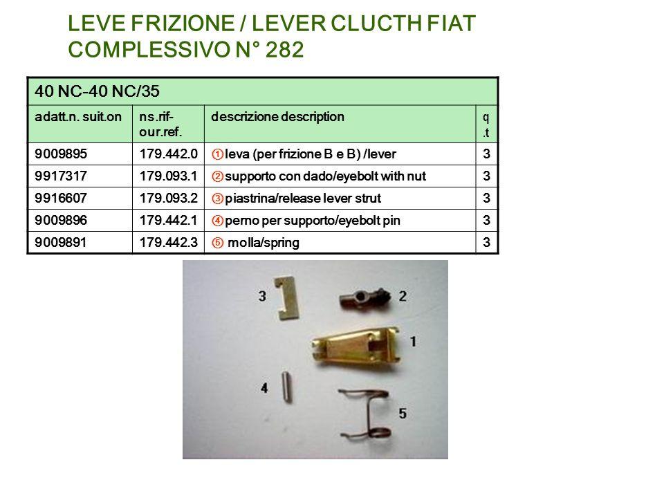 LEVE FRIZIONE / LEVER CLUCTH FIAT COMPLESSIVO N° 282 40 NC-40 NC/35 adatt.n. suit.onns.rif- our.ref. descrizione description q.t 9009895179.442.0 leva