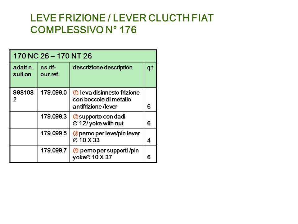 LEVE FRIZIONE / LEVER CLUCTH FIAT COMPLESSIVO N° 176 170 NC 26 – 170 NT 26 adatt.n. suit.on ns.rif- our.ref. descrizione description q.t 998108 2 179.