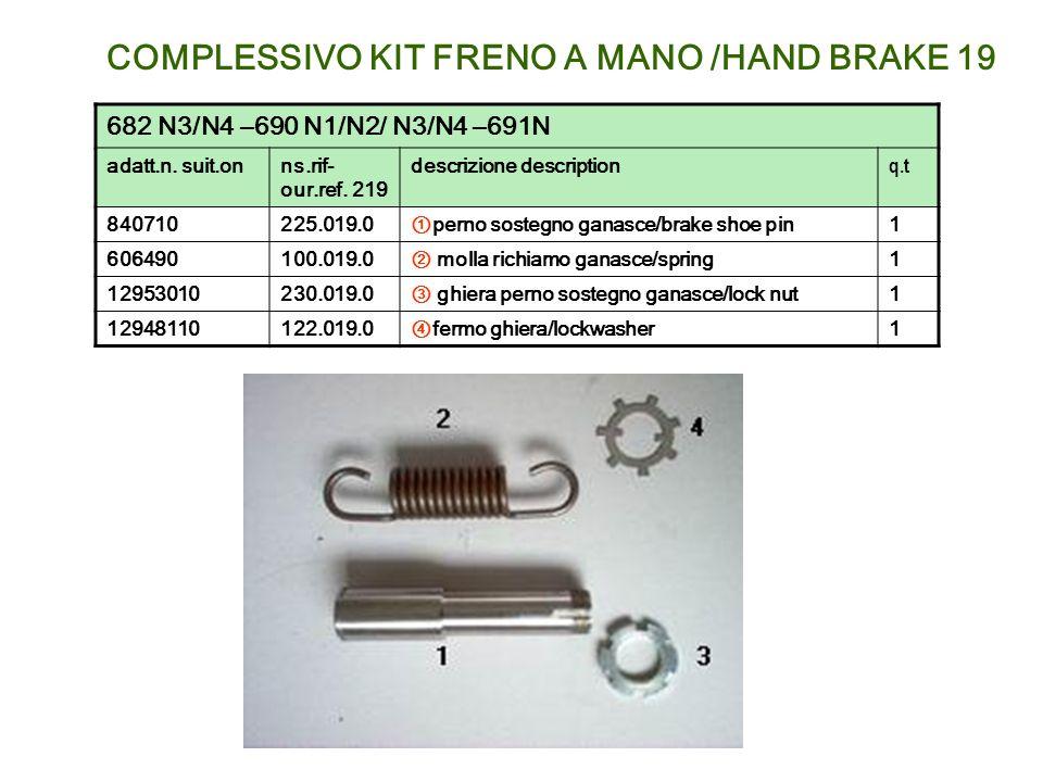 COMPLESSIVO KIT FRENO A MANO /HAND BRAKE 19 682 N3/N4 –690 N1/N2/ N3/N4 –691N adatt.n. suit.onns.rif- our.ref. 219 descrizione description q.t 8407102