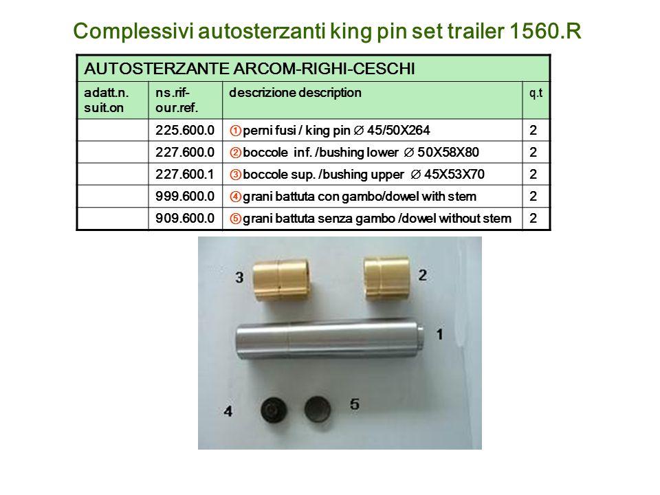 Complessivi autosterzanti king pin set trailer 1560.R AUTOSTERZANTE ARCOM-RIGHI-CESCHI adatt.n. suit.on ns.rif- our.ref. descrizione description q.t 2