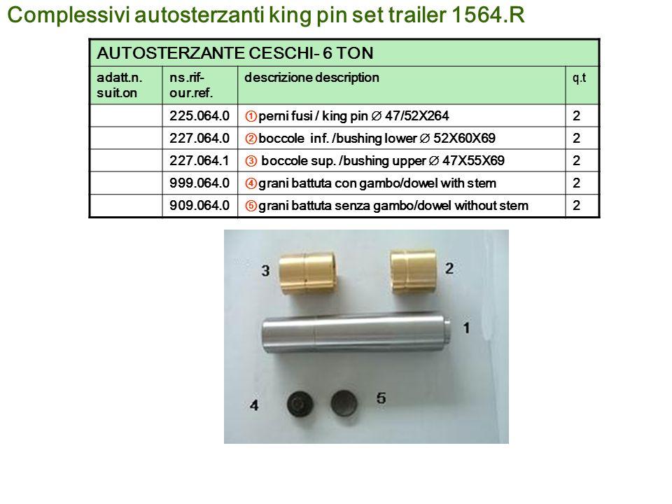 Complessivi autosterzanti king pin set trailer 1564.R AUTOSTERZANTE CESCHI- 6 TON adatt.n. suit.on ns.rif- our.ref. descrizione description q.t 225.06