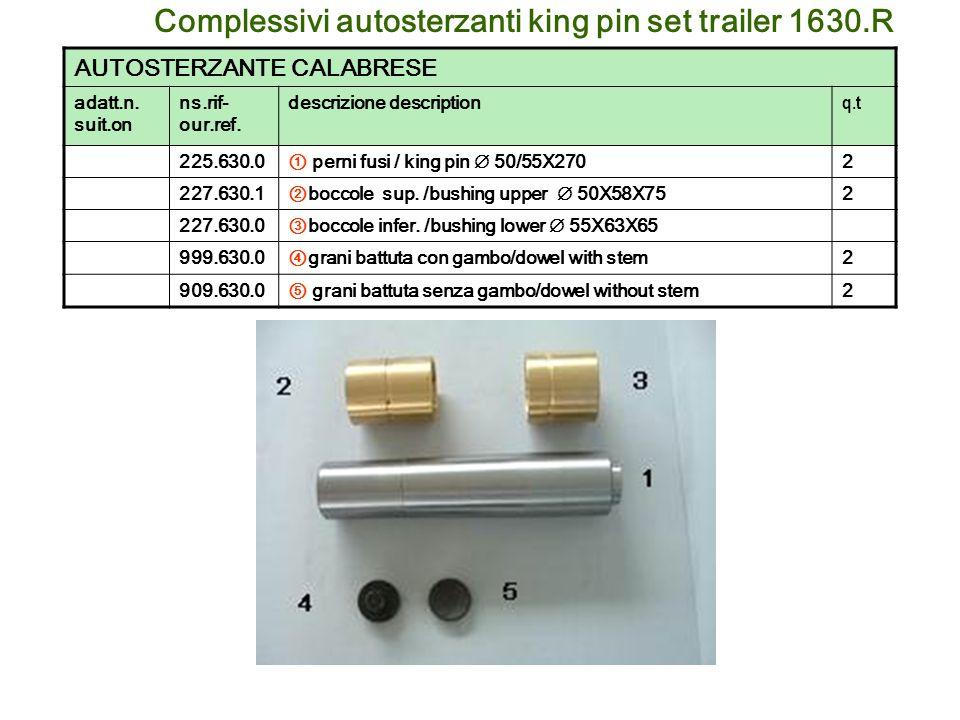 Complessivi autosterzanti king pin set trailer 1630.R AUTOSTERZANTE CALABRESE adatt.n. suit.on ns.rif- our.ref. descrizione description q.t 225.630.0