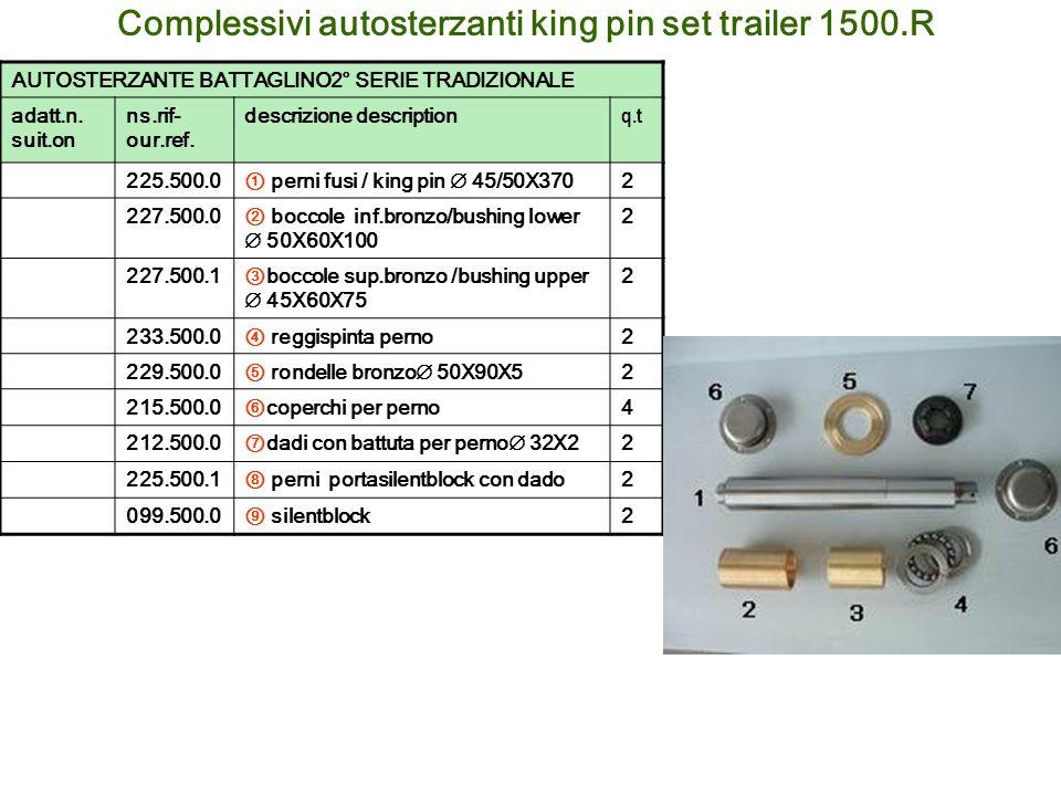 Complessivi autosterzanti king pin set trailer 1500.R AUTOSTERZANTE BATTAGLINO2° SERIE TRADIZIONALE adatt.n. suit.on ns.rif- our.ref. descrizione desc