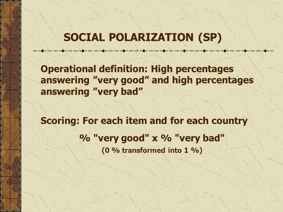 Operational definition: High percentages answering very good and high percentages answering very bad Scoring: For each item and for each country % very good x % very bad (0 % transformed into 1 %) SOCIAL POLARIZATION (SP)