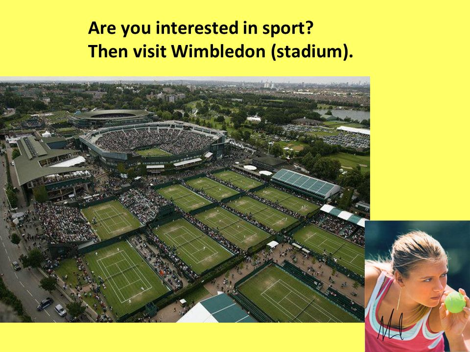 Are you interested in sport Then visit Wimbledon (stadium).