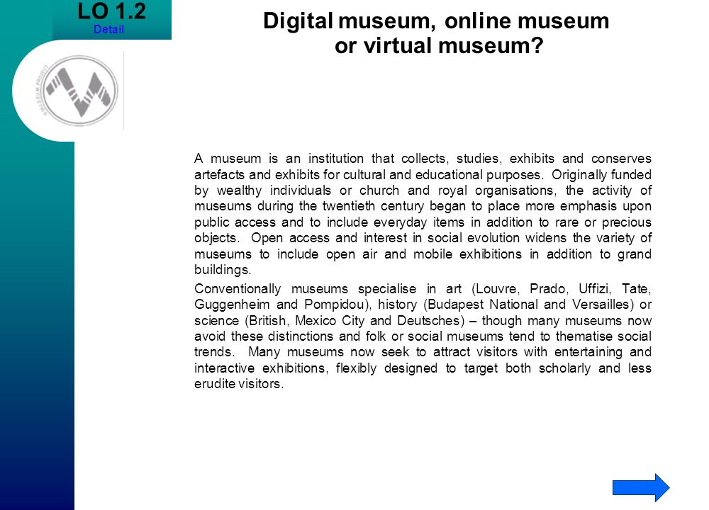 LO 1.2 Detail Digital museum, online museum or virtual museum? A museum is an institution that collects, studies, exhibits and conserves artefacts and