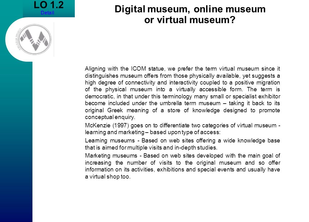 LO 1.2 Detail Digital museum, online museum or virtual museum? Aligning with the ICOM statue, we prefer the term virtual museum since it distinguishes