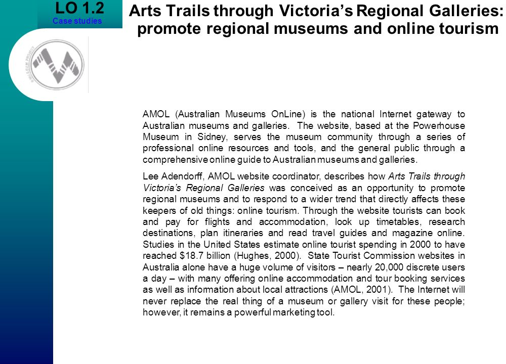 LO 1.2 Case studies Arts Trails through Victorias Regional Galleries: promote regional museums and online tourism AMOL (Australian Museums OnLine) is