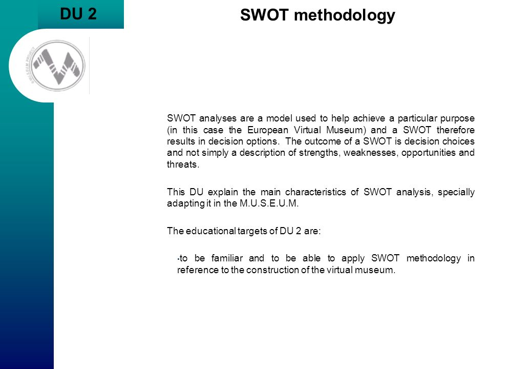 DU 2 SWOT methodology SWOT analyses are a model used to help achieve a particular purpose (in this case the European Virtual Museum) and a SWOT theref