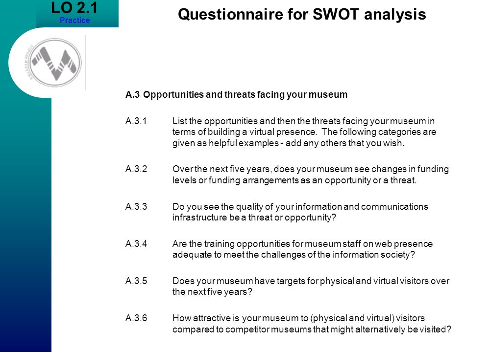 LO 2.1 Practice Questionnaire for SWOT analysis A.3Opportunities and threats facing your museum A.3.1List the opportunities and then the threats facin