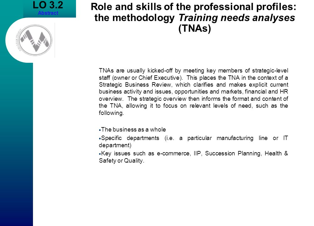 LO 3.2 Abstract Role and skills of the professional profiles: the methodology Training needs analyses (TNAs) TNAs are usually kicked-off by meeting ke