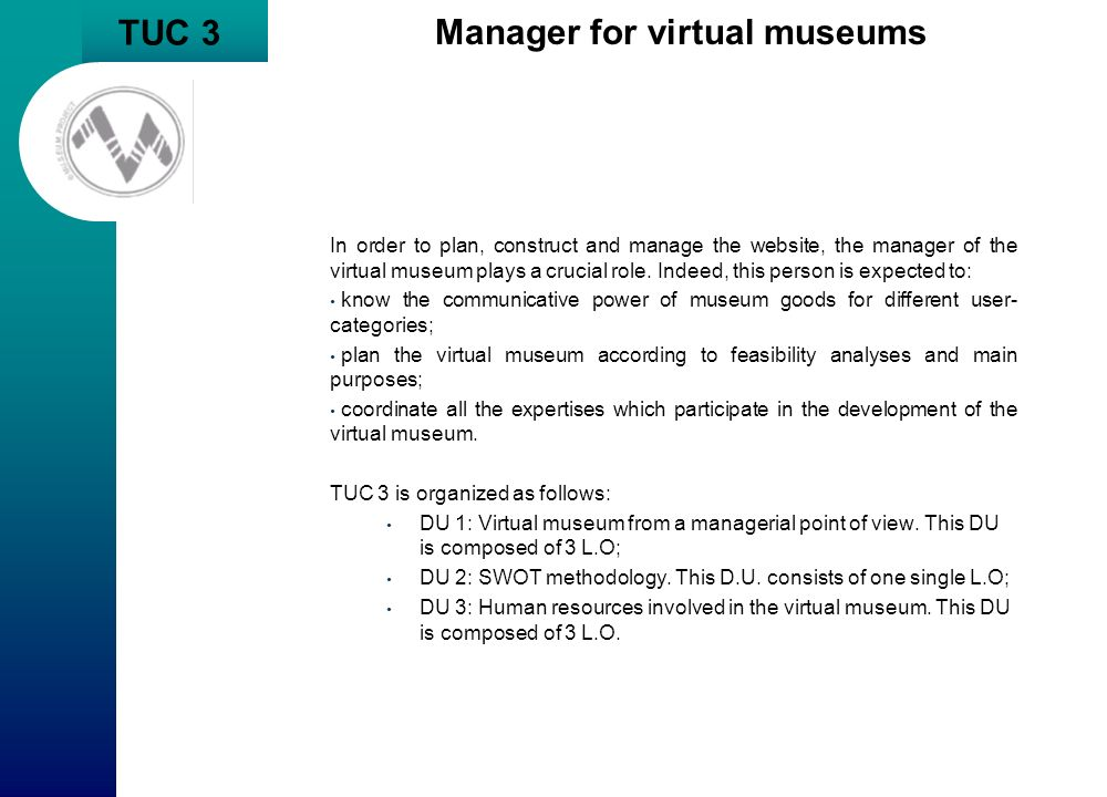 TUC 3 Manager for virtual museums In order to plan, construct and manage the website, the manager of the virtual museum plays a crucial role. Indeed,