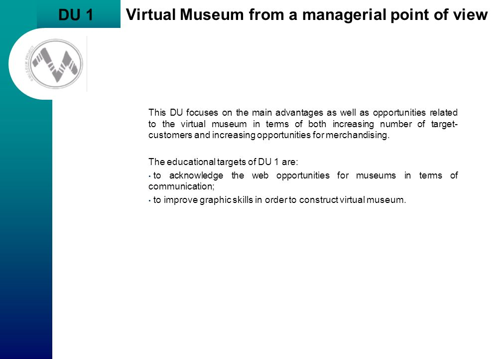 DU 1 Virtual Museum from a managerial point of view This DU focuses on the main advantages as well as opportunities related to the virtual museum in t