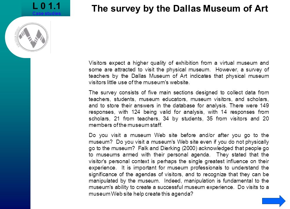 L 0 1.1 Case studies The survey by the Dallas Museum of Art Visitors expect a higher quality of exhibition from a virtual museum and some are attracte