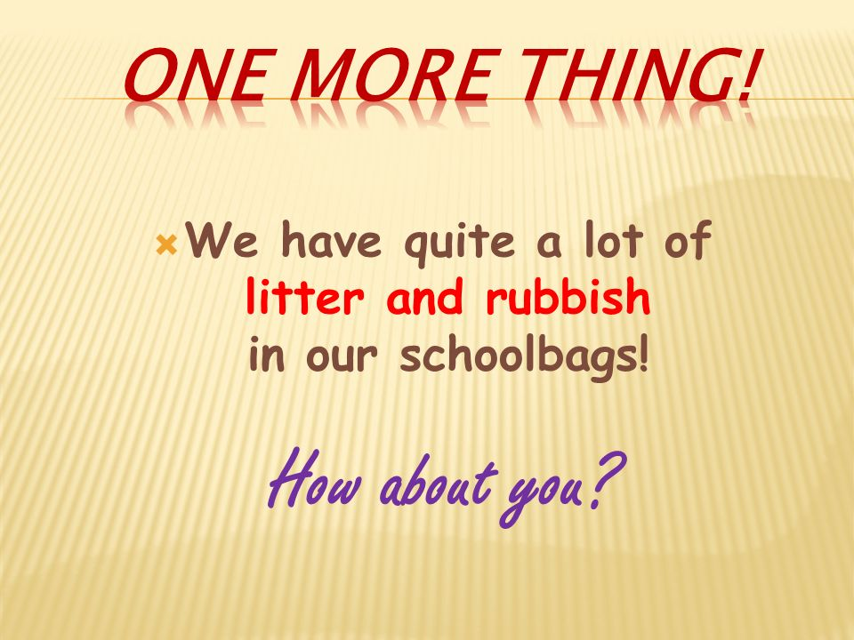 We have quite a lot of litter and rubbish in our schoolbags! How about you