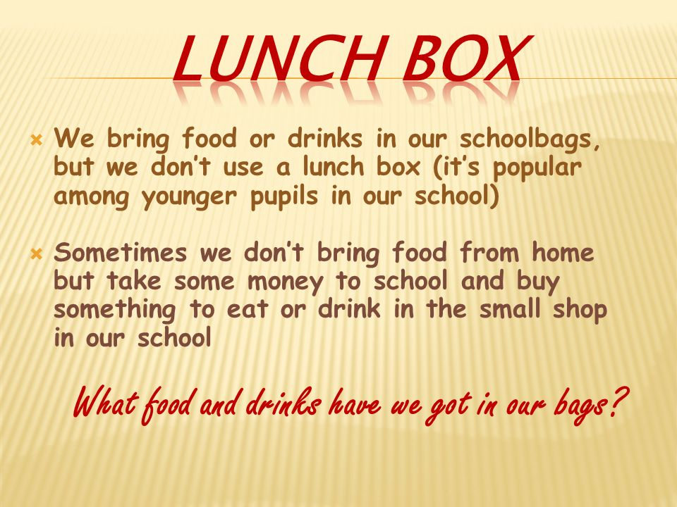 We bring food or drinks in our schoolbags, but we dont use a lunch box (its popular among younger pupils in our school) Sometimes we dont bring food from home but take some money to school and buy something to eat or drink in the small shop in our school What food and drinks have we got in our bags