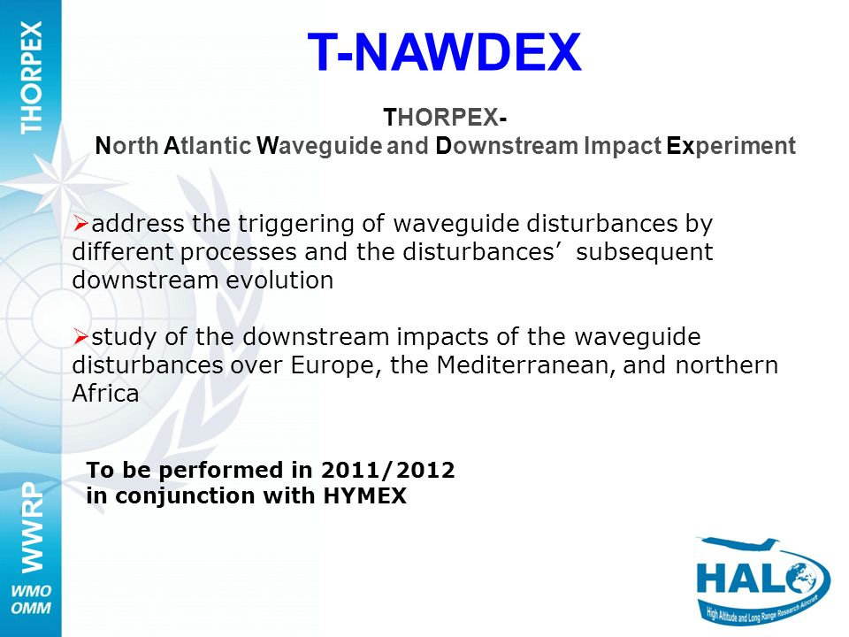 WWRP 11 T-NAWDEX THORPEX- North Atlantic Waveguide and Downstream Impact Experiment To be performed in 2011/2012 in conjunction with HYMEX address the