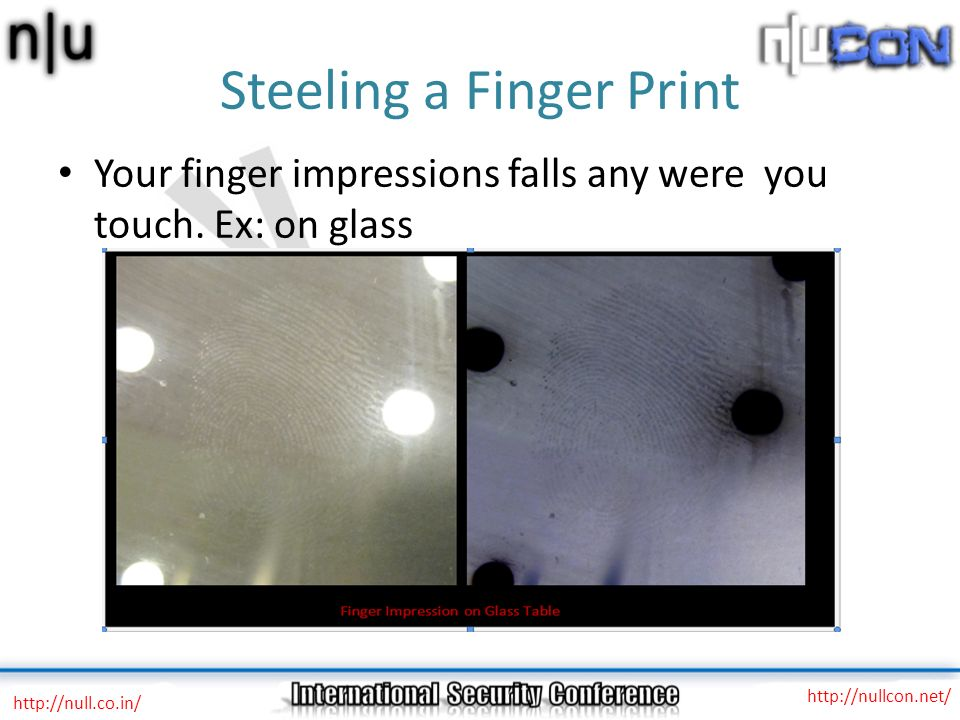 Steeling a Finger Print http://null.co.in/ http://nullcon.net/ Your finger impressions falls any were you touch. Ex: on glass