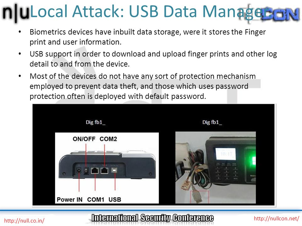Local Attack: USB Data Manager. Biometrics devices have inbuilt data storage, were it stores the Finger print and user information. USB support in ord