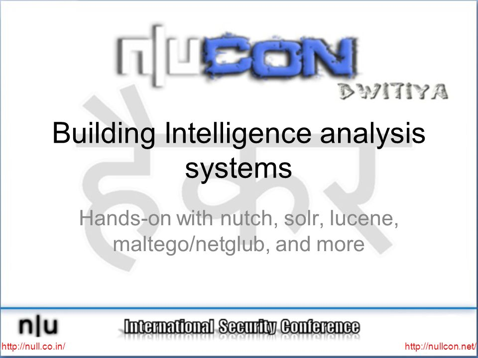 http://null.co.in/ http://nullcon.net/ Agenda INTRO:Intelligence analysis systems ARCHITECTURE:components HANDS-ON:whats on your VM MOD01:data scapping MOD02:data storage MOD03:data viz (Maltego/Netglub: building transforms ) FINI:other stuff and Q/A