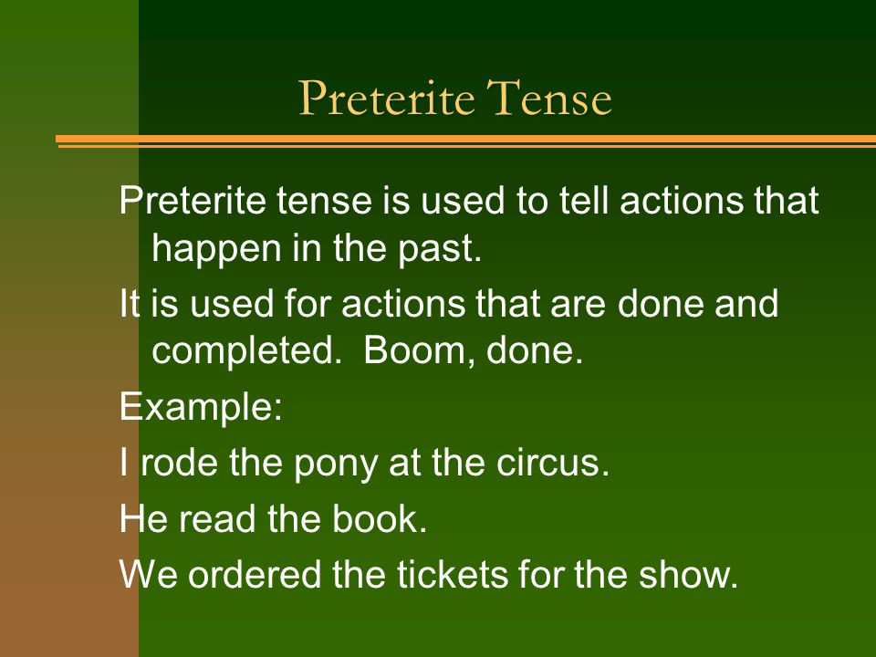 Preterite Tense Preterite tense is used to tell actions that happen in the past. It is used for actions that are done and completed. Boom, done. Examp