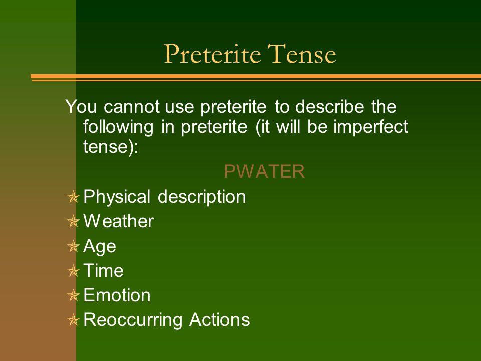 Preterite Tense You cannot use preterite to describe the following in preterite (it will be imperfect tense): PWATER Physical description Weather Age