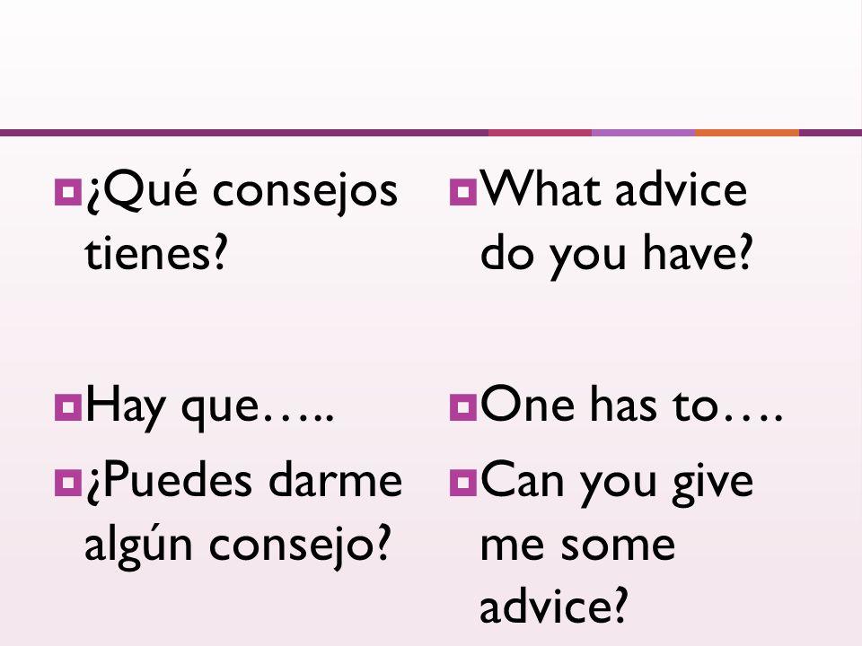 ¿Qué consejos tienes. Hay que….. ¿Puedes darme algún consejo.