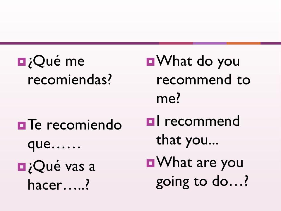 ¿Qué me recomiendas. Te recomiendo que…… ¿Qué vas a hacer…...