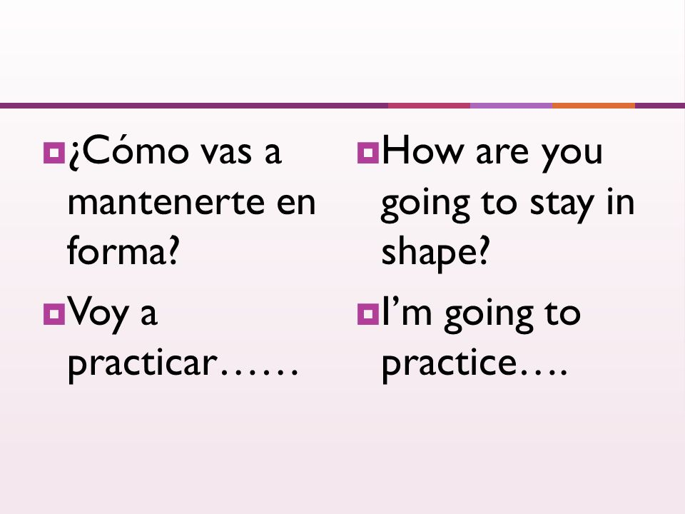 ¿Cómo vas a mantenerte en forma? Voy a practicar…… How are you going to stay in shape? Im going to practice….