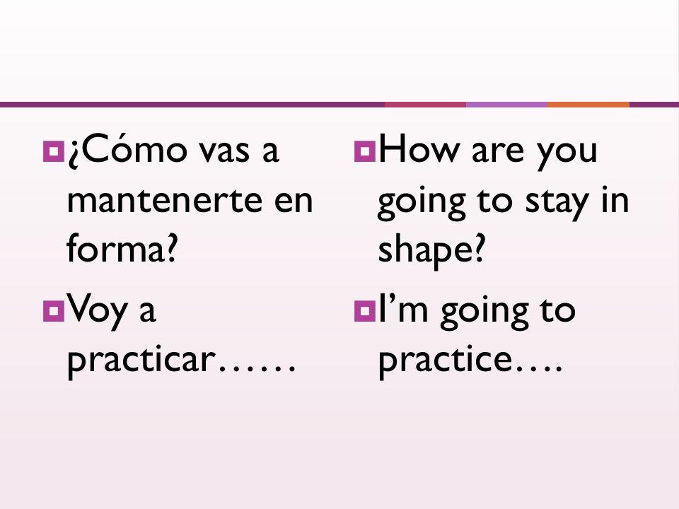 ¿Cómo vas a mantenerte en forma. Voy a practicar…… How are you going to stay in shape.