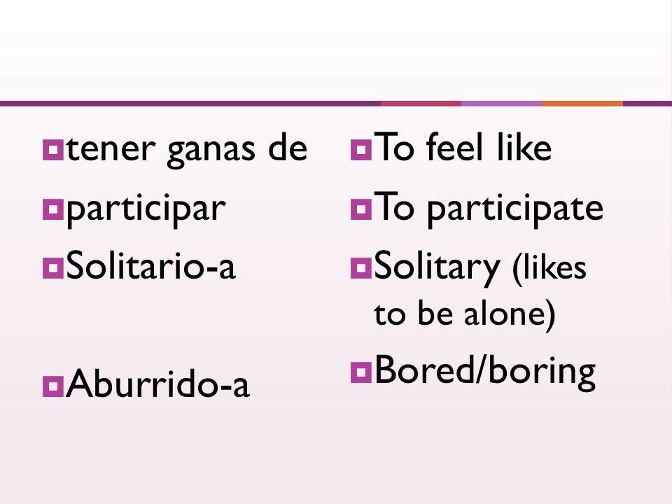 tener ganas de participar Solitario-a Aburrido-a To feel like To participate Solitary (likes to be alone) Bored/boring