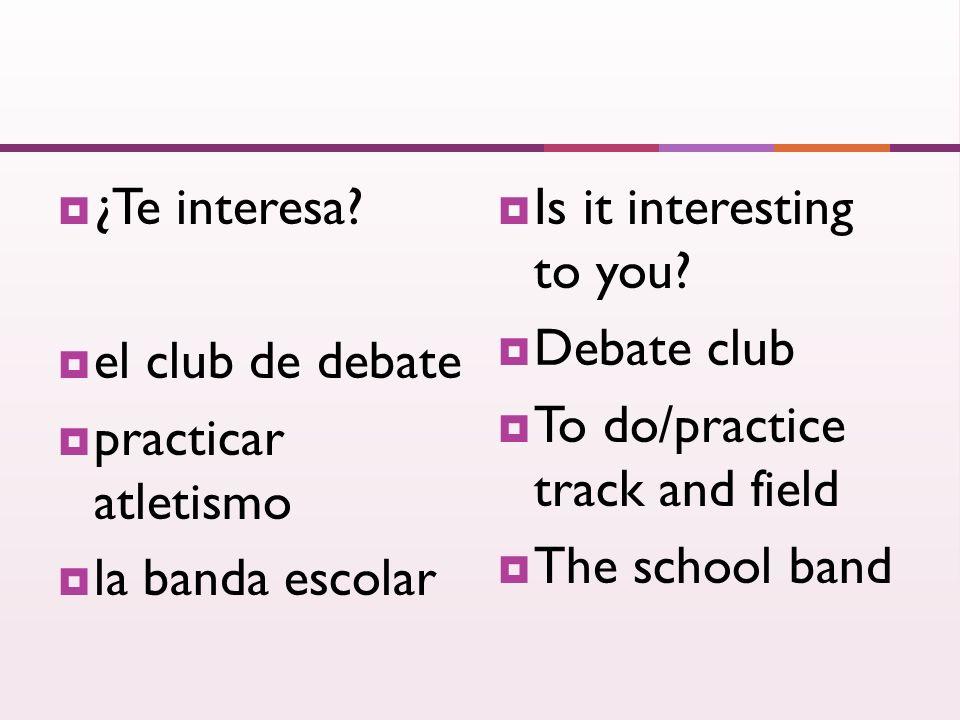 ¿Te interesa? el club de debate practicar atletismo la banda escolar Is it interesting to you? Debate club To do/practice track and field The school b