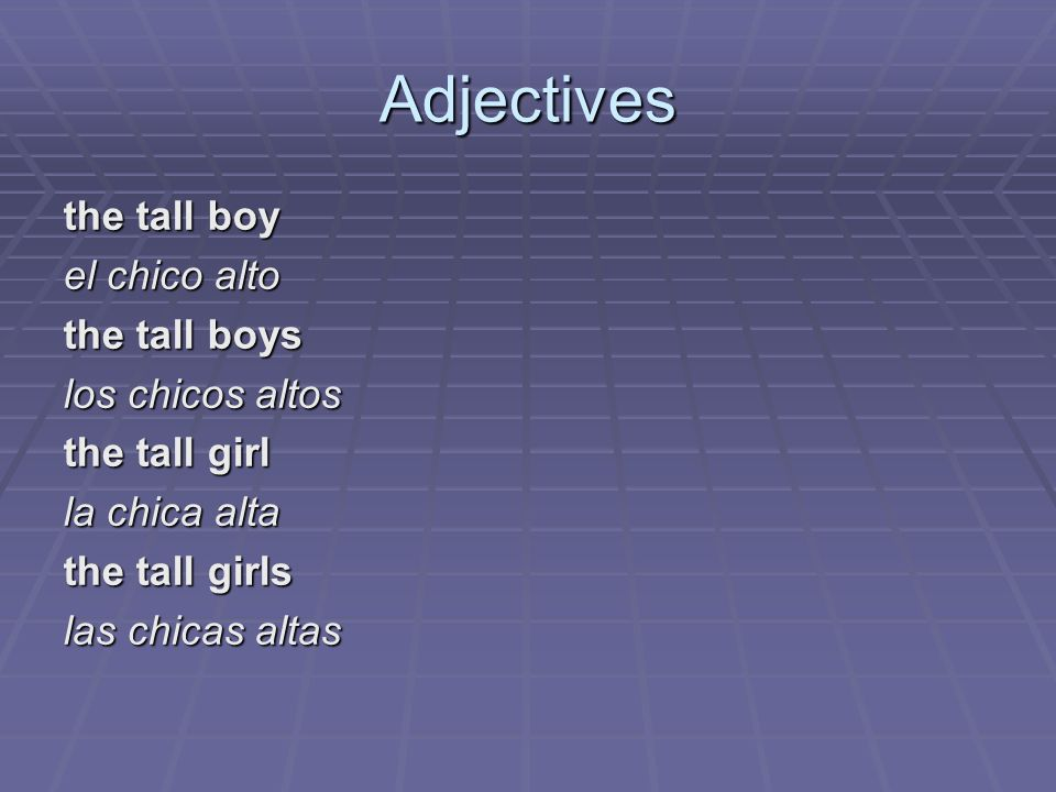 Adjectives the tall boy el chico alto the tall boys los chicos altos the tall girl la chica alta the tall girls las chicas altas