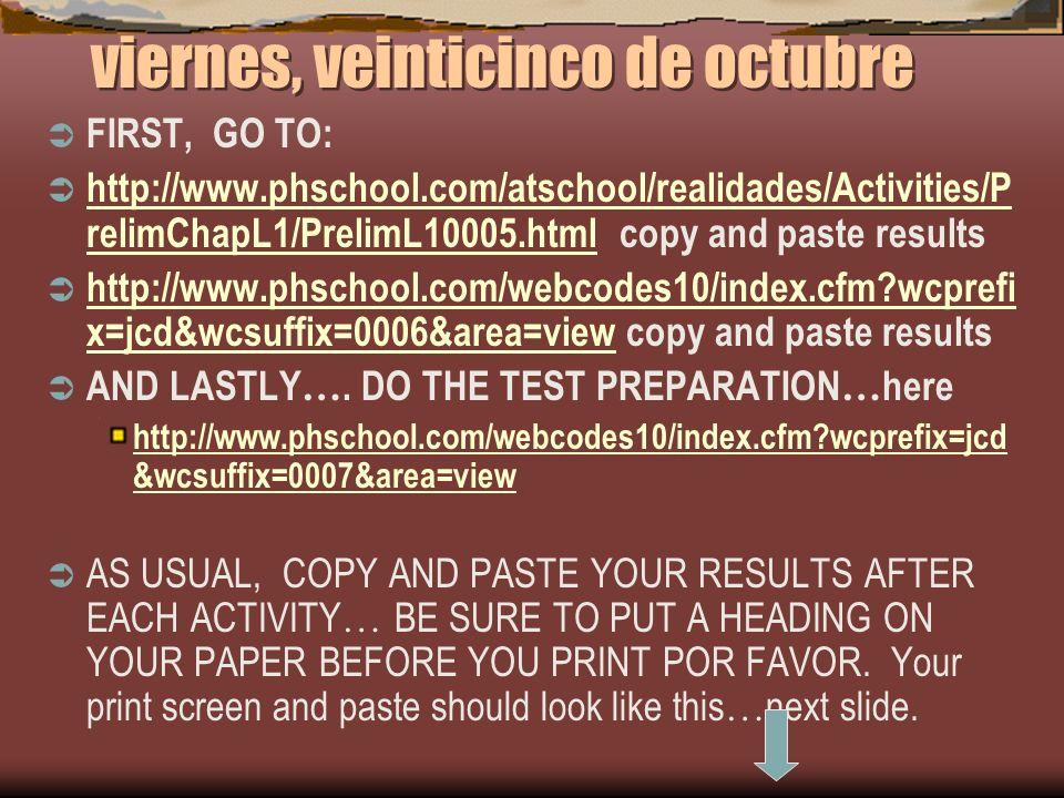 viernes, veinticinco de octubre FIRST, GO TO: http://www.phschool.com/atschool/realidades/Activities/P relimChapL1/PrelimL10005.html copy and paste re