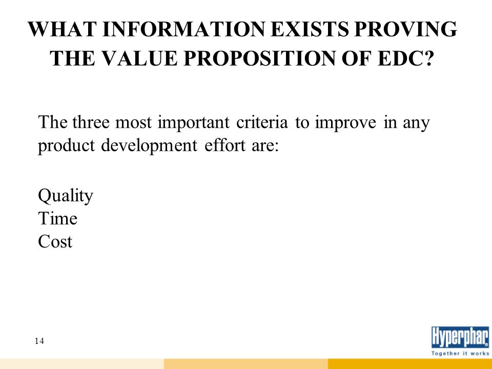 14 WHAT INFORMATION EXISTS PROVING THE VALUE PROPOSITION OF EDC? The three most important criteria to improve in any product development effort are: Q