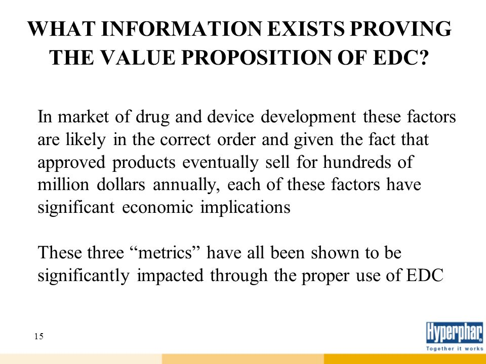 15 WHAT INFORMATION EXISTS PROVING THE VALUE PROPOSITION OF EDC? In market of drug and device development these factors are likely in the correct orde