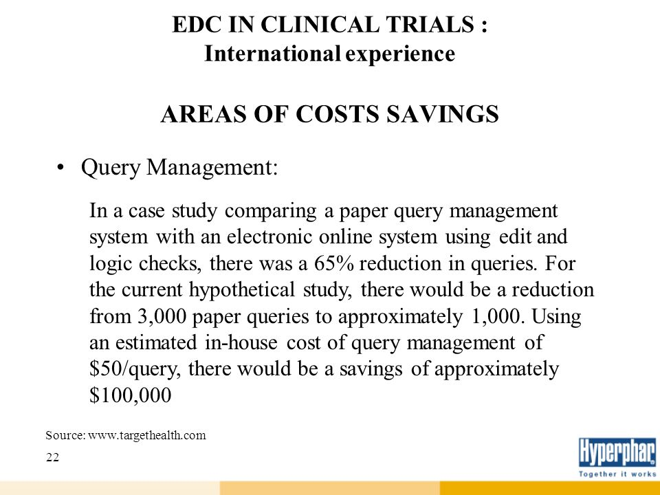 22 EDC IN CLINICAL TRIALS : International experience AREAS OF COSTS SAVINGS Query Management: In a case study comparing a paper query management syste