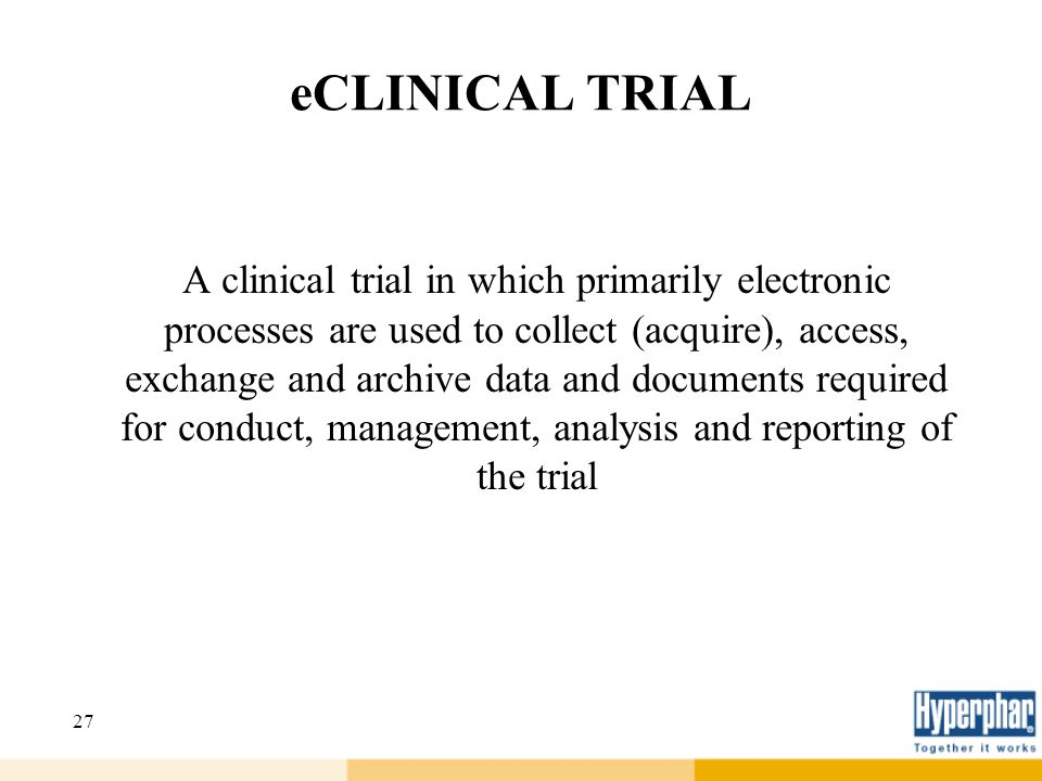 27 eCLINICAL TRIAL A clinical trial in which primarily electronic processes are used to collect (acquire), access, exchange and archive data and docum