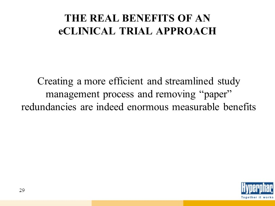 29 THE REAL BENEFITS OF AN eCLINICAL TRIAL APPROACH Creating a more efficient and streamlined study management process and removing paper redundancies