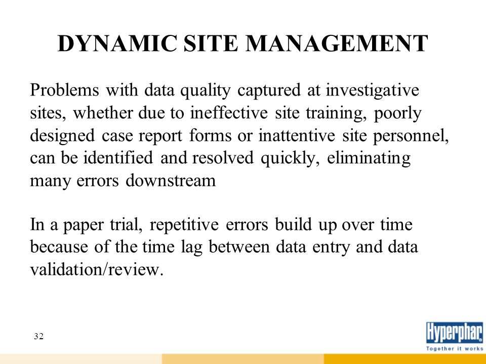 32 DYNAMIC SITE MANAGEMENT Problems with data quality captured at investigative sites, whether due to ineffective site training, poorly designed case