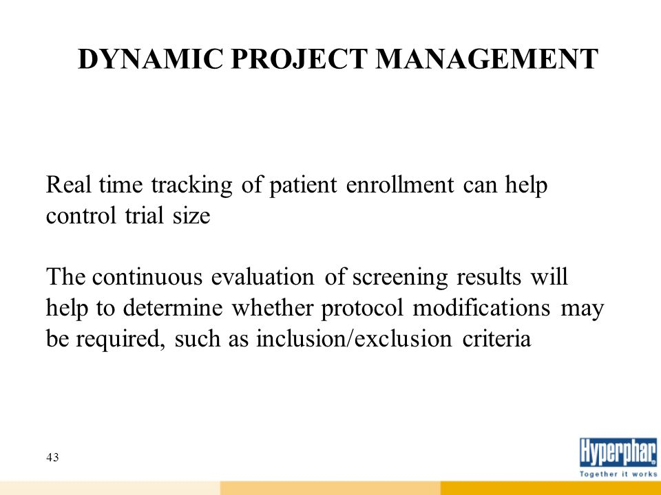 43 DYNAMIC PROJECT MANAGEMENT Real time tracking of patient enrollment can help control trial size The continuous evaluation of screening results will
