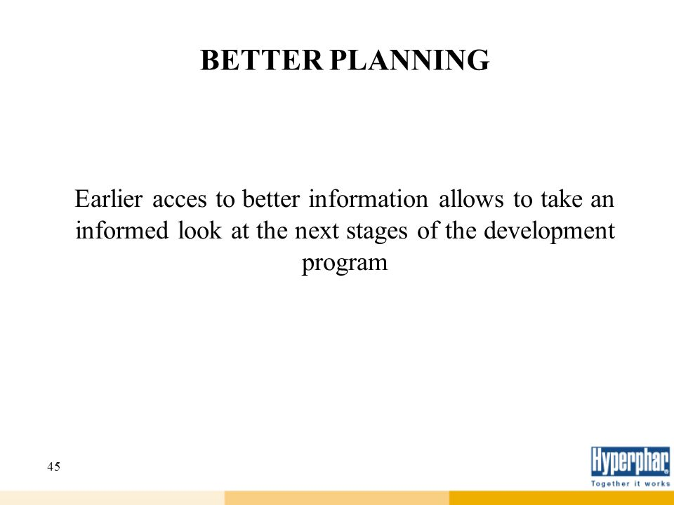 45 BETTER PLANNING Earlier acces to better information allows to take an informed look at the next stages of the development program