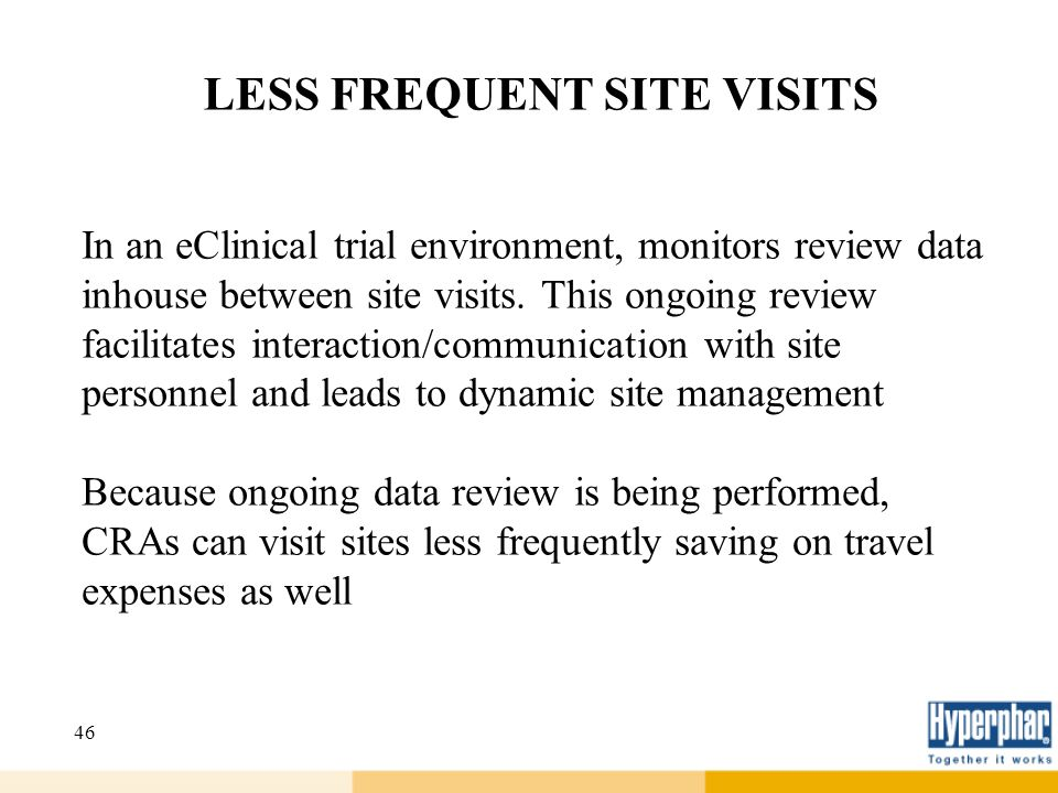 46 LESS FREQUENT SITE VISITS In an eClinical trial environment, monitors review data inhouse between site visits. This ongoing review facilitates inte