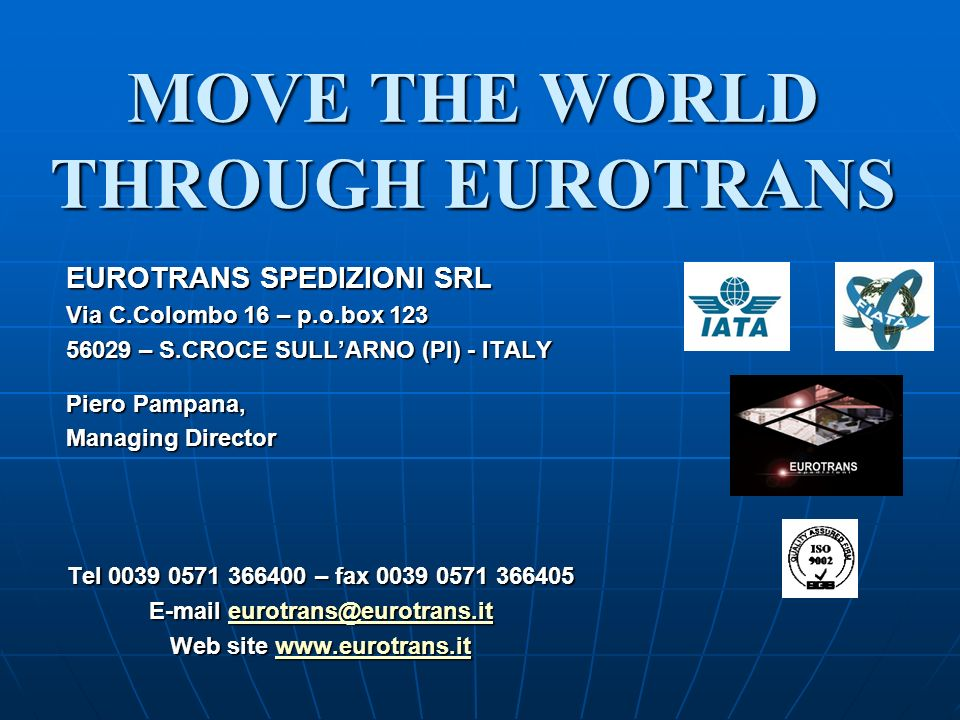 MOVE THE WORLD THROUGH EUROTRANS EUROTRANS SPEDIZIONI SRL Via C.Colombo 16 – p.o.box 123 56029 – S.CROCE SULLARNO (PI) - ITALY Piero Pampana, Managing