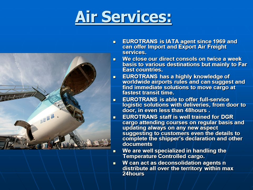 Air Services: EUROTRANS is IATA agent since 1969 and can offer Import and Export Air Freight services. EUROTRANS is IATA agent since 1969 and can offe
