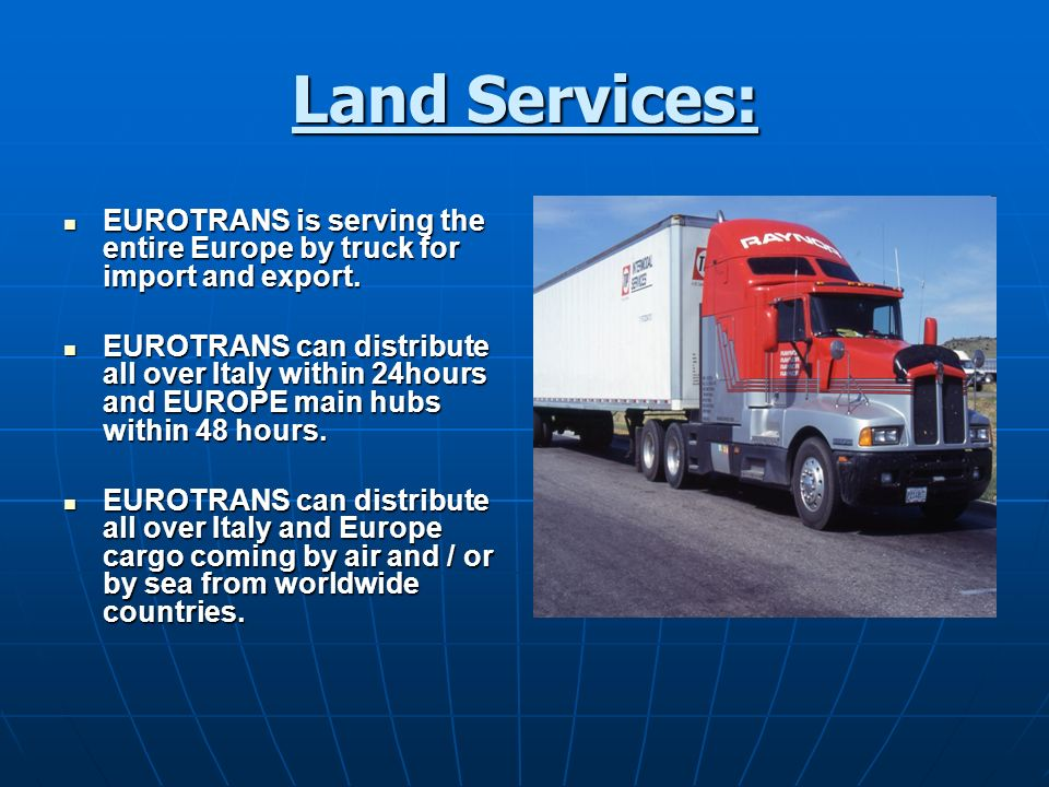 Land Services: EUROTRANS is serving the entire Europe by truck for import and export. EUROTRANS is serving the entire Europe by truck for import and e