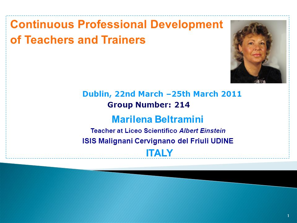 1 Continuous Professional Development of Teachers and Trainers Dublin, 22nd March –25th March 2011 Group Number: 214 Marilena Beltramini Teacher at Li